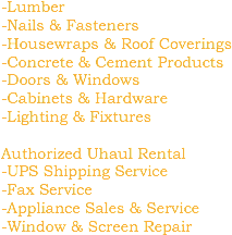 -Lumber -Nails & Fasteners -Housewraps & Roof Coverings -Concrete & Cement Products -Doors & Windows -Cabinets & Hardware -Lighting & Fixtures Authorized Uhaul Rental -UPS Shipping Service -Fax Service -Appliance Sales & Service -Window & Screen Repair